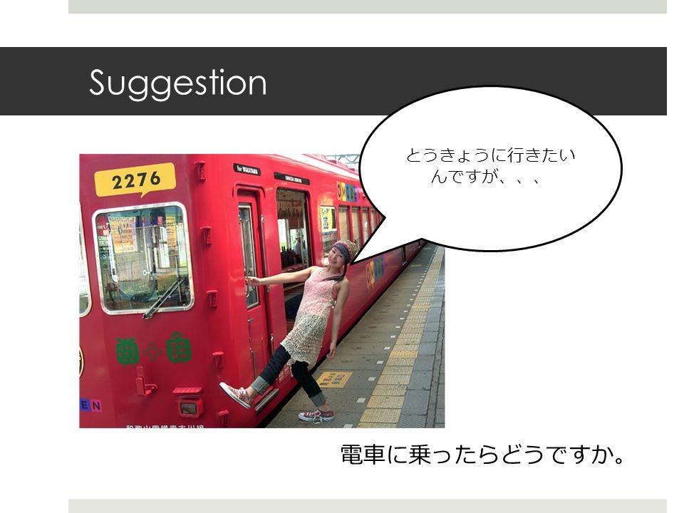 Suggestion 電車に乗ったらどうですか 。 とうきょうに行きたい んですが、、、