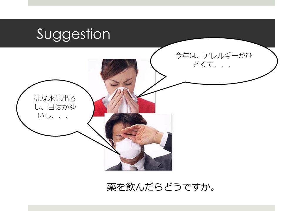 Suggestion 薬を飲んだらどうですか 。 今年は、アレルギーがひ どくて、、、 はな水は出る し、目はかゆ いし、、、