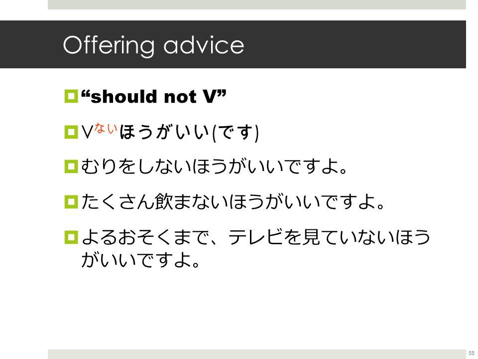 Offering advice  should not V  V ない ほうがいい ( です )  むりをしないほうがいいですよ 。  たくさん飲まないほうがいいですよ 。  よるおそくまで 、 テレビを見ていないほう がいいですよ 。 58