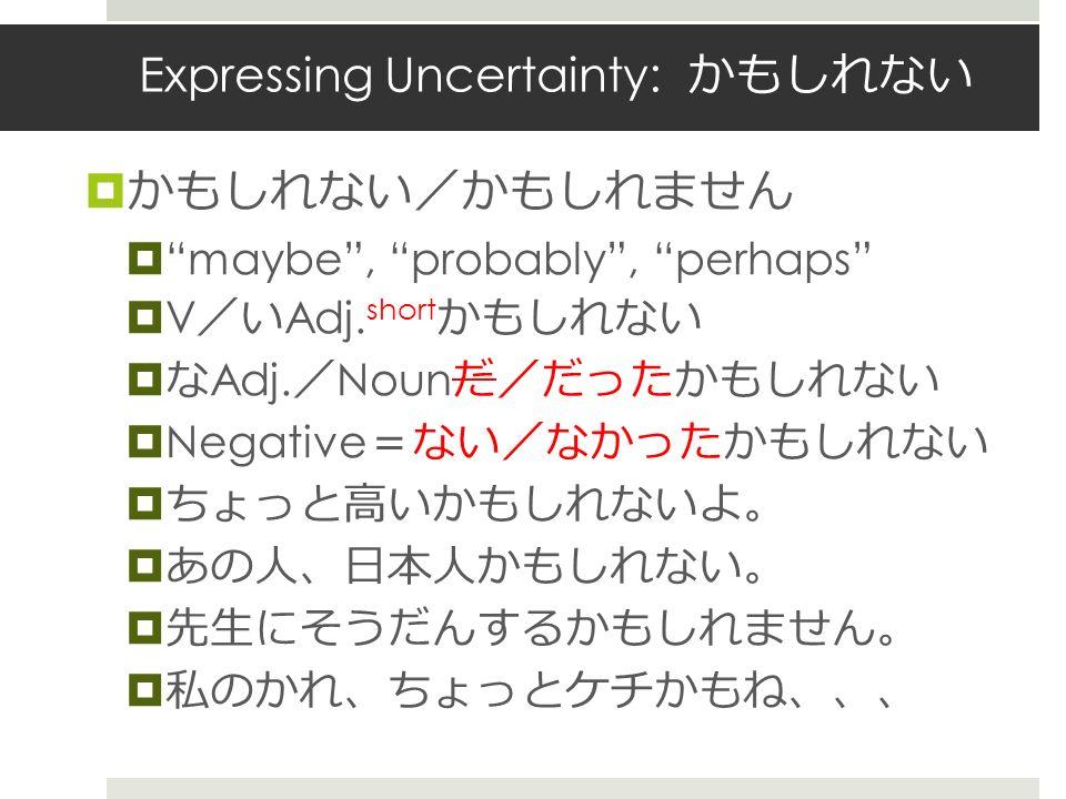 Expressing Uncertainty: かもしれない  かもしれない / かもしれません  maybe , probably , perhaps  V / い Adj.