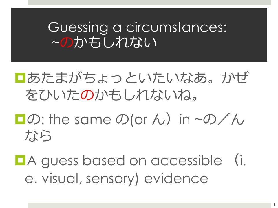 Guessing a circumstances: ~ のかもしれない  あたまがちょっといたいなあ 。 かぜ をひいたのかもしれないね 。  の : the same の (or ん ) in ~ の / ん なら  A guess based on accessible ( i.