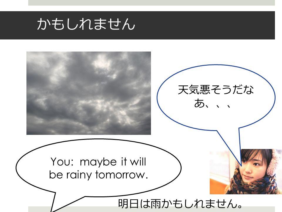 かもしれません You: maybe it will be rainy tomorrow. 天気悪そうだな あ、、、 明日は雨かもしれません 。