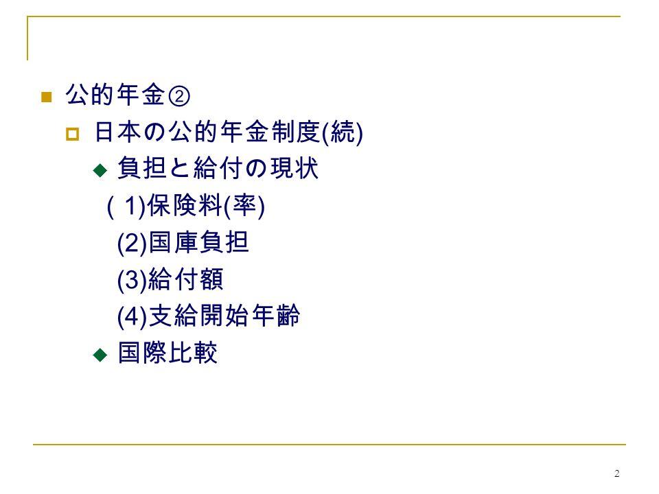 2 公的年金②  日本の公的年金制度 ( 続 )  負担と給付の現状 ( 1) 保険料 ( 率 ) (2) 国庫負担 (3) 給付額 (4) 支給開始年齢  国際比較