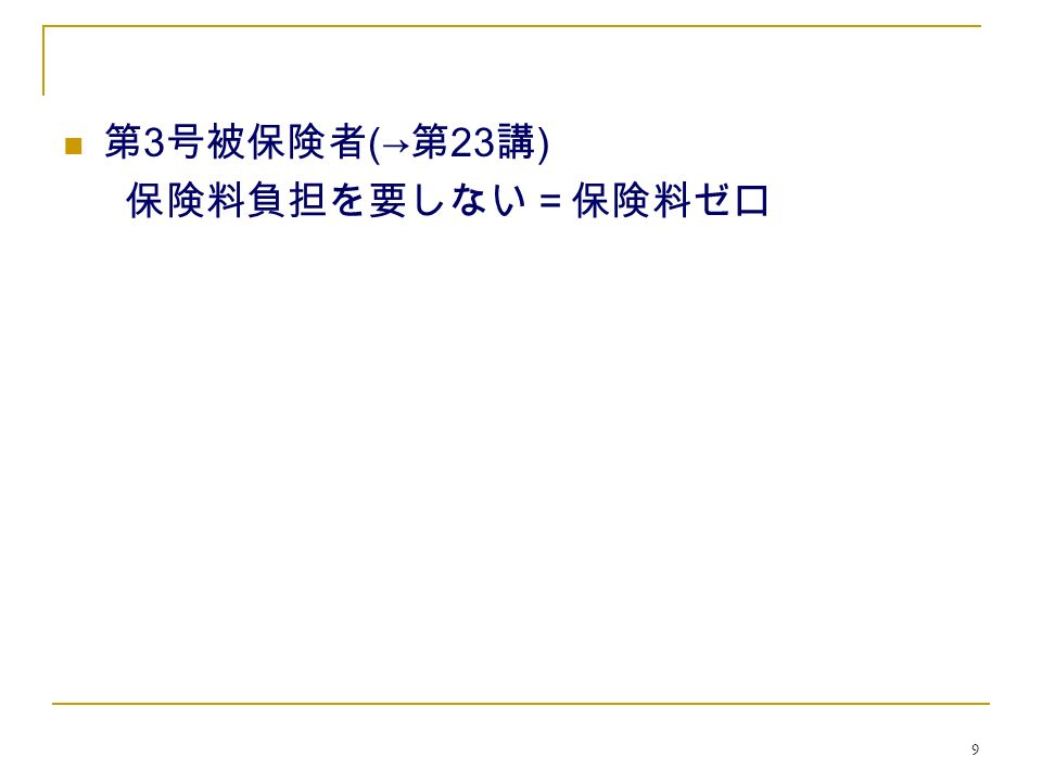 9 第 3 号被保険者 (→ 第 23 講 ) 保険料負担を要しない=保険料ゼロ