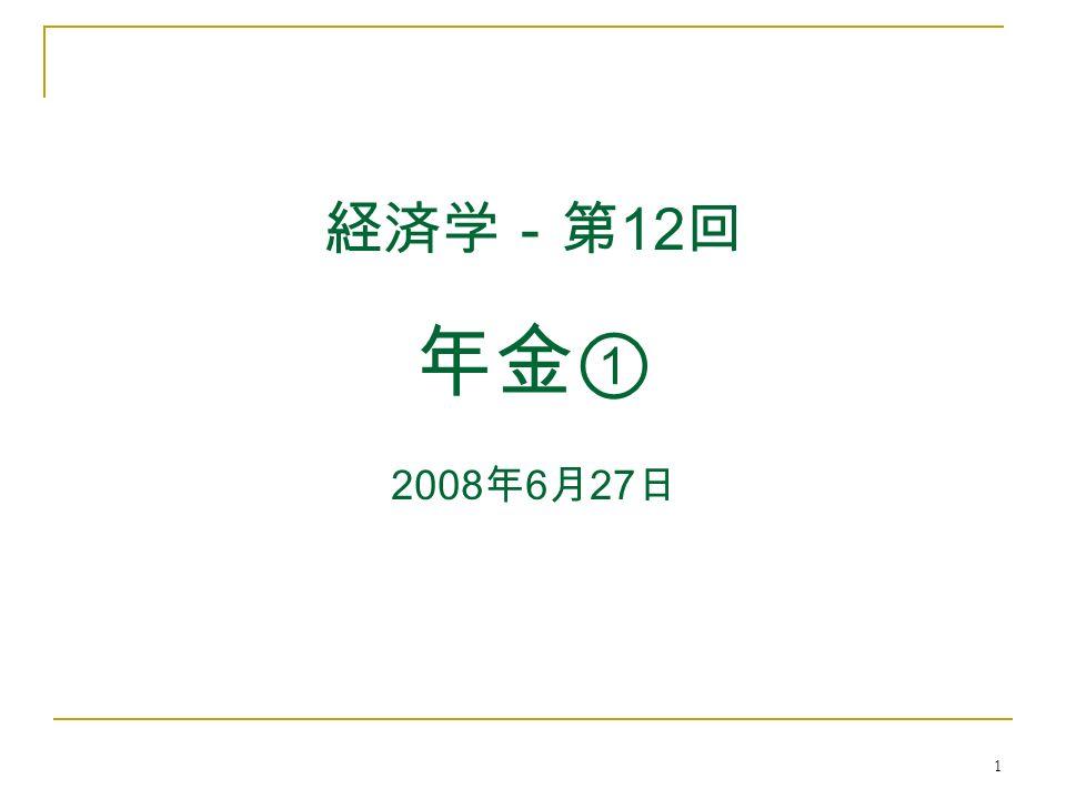 1 経済学-第 12 回 年金① 2008 年 6 月 27 日