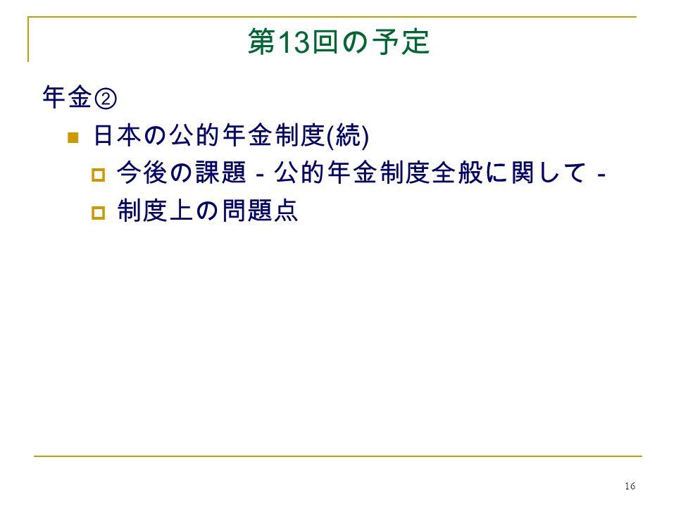 16 第 13 回の予定 年金② 日本の公的年金制度 ( 続 )  今後の課題-公的年金制度全般に関して-  制度上の問題点