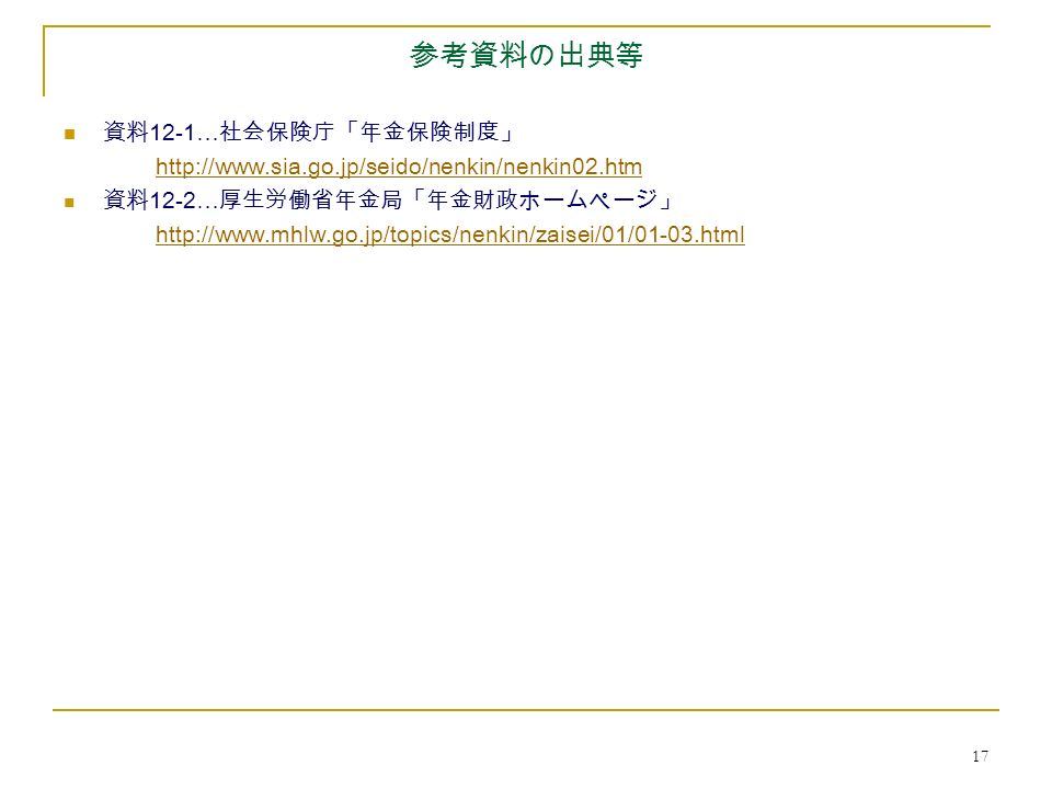 17 参考資料の出典等 資料 12-1… 社会保険庁「年金保険制度」 http://www.sia.go.jp/seido/nenkin/nenkin02.htm 資料 12-2… 厚生労働省年金局「年金財政ホームページ」 http://www.mhlw.go.jp/topics/nenkin/zaisei/01/01-03.html