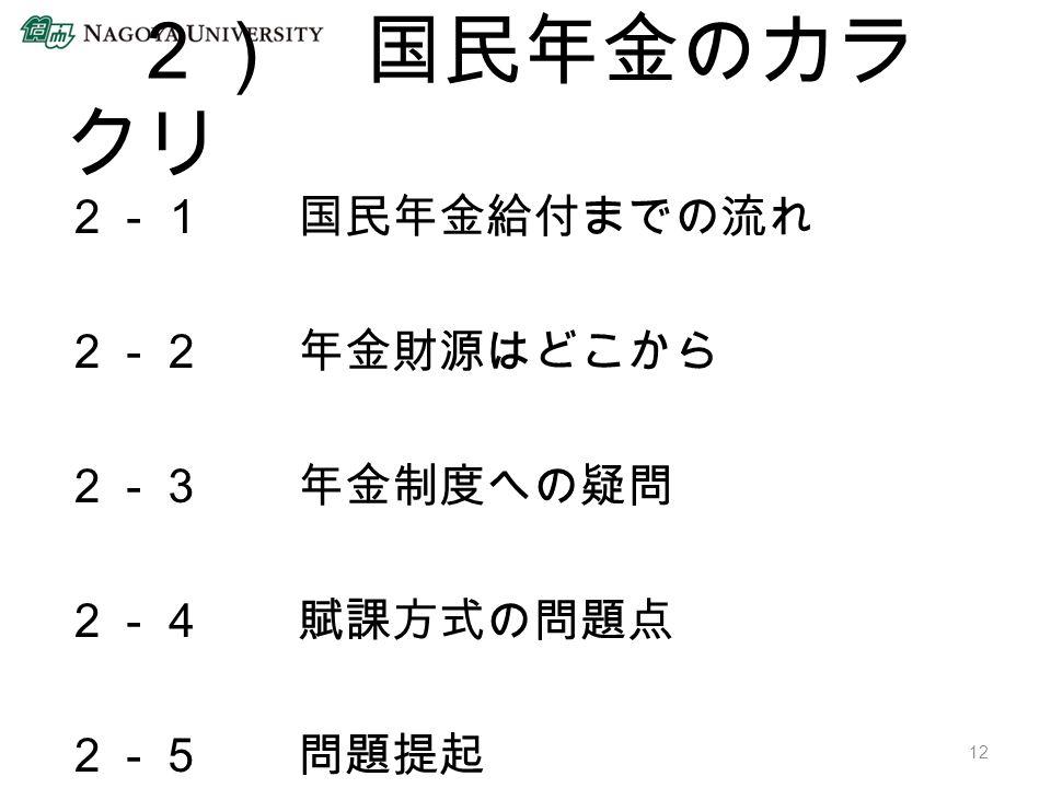 2) 国民年金のカラ クリ 2-1 国民年金給付までの流れ 2-2 年金財源はどこから 2-3 年金制度への疑問 2-4 賦課方式の問題点 2-5 問題提起 12