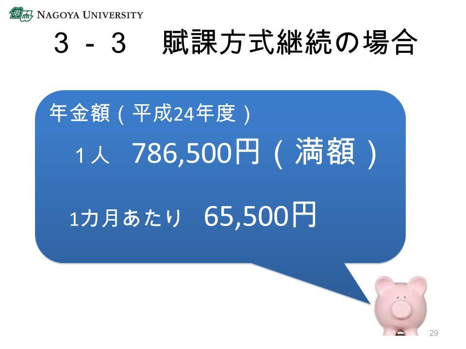 3-3 賦課方式継続の場合 年金額(平成 24 年度) 1人 786,500 円(満額) 1 カ月あたり 65,500 円 年金額(平成 24 年度) 1人 786,500 円(満額) 1 カ月あたり 65,500 円 29