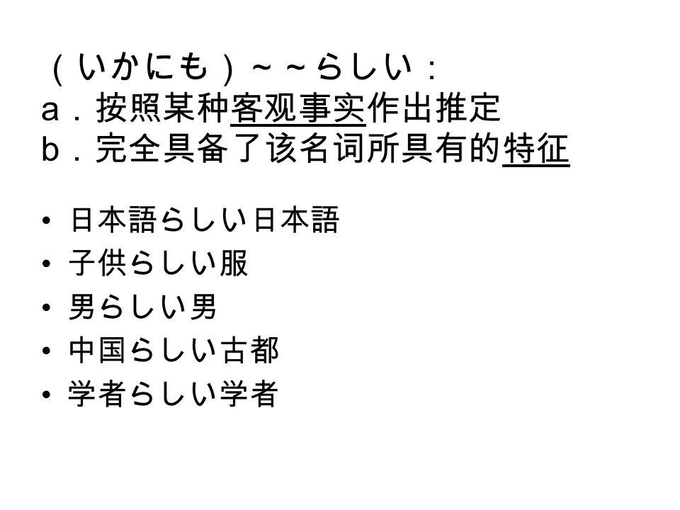 (いかにも)~~らしい: a .按照某种客观事实作出推定 b .完全具备了该名词所具有的特征 日本語らしい日本語 子供らしい服 男らしい男 中国らしい古都 学者らしい学者