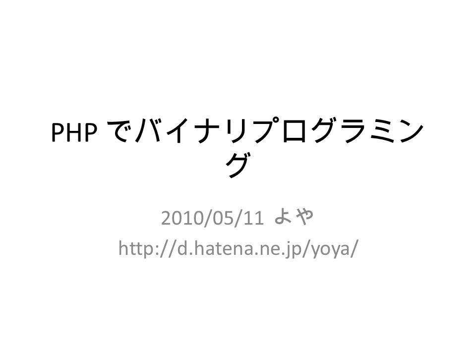 PHP でバイナリプログラミン グ 2010/05/11 よや http://d.hatena.ne.jp/yoya/