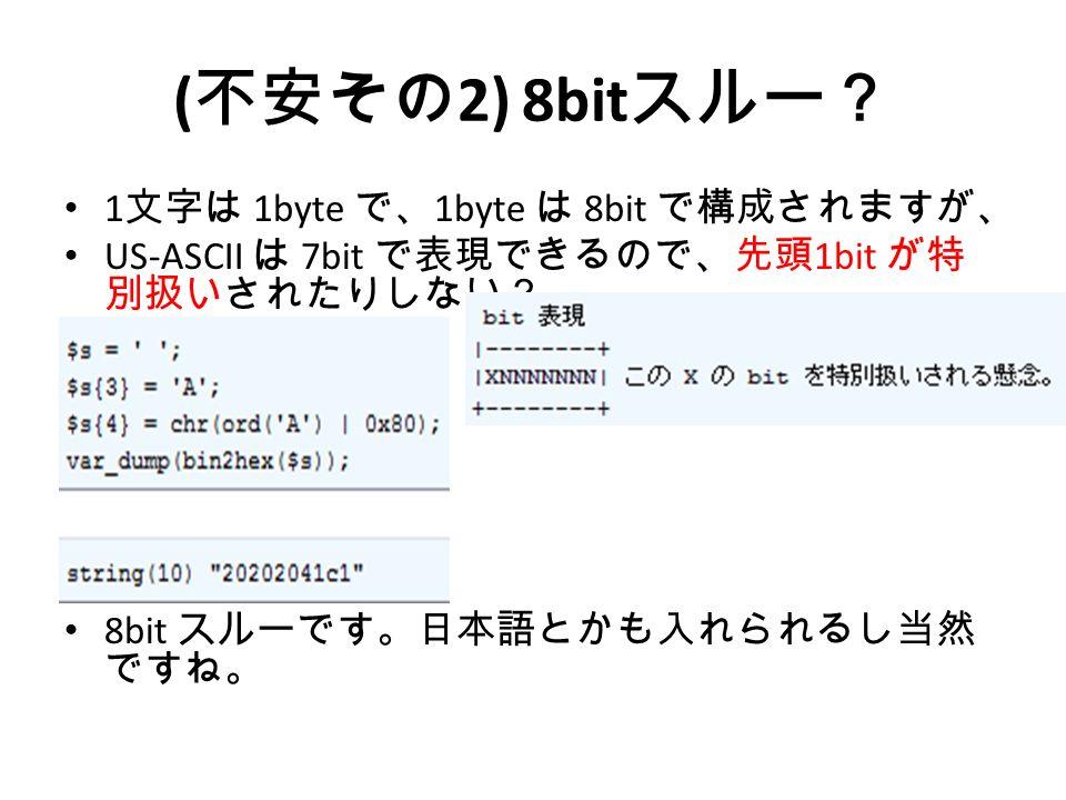 ( 不安その 2) 8bit スルー? 1 文字は 1byte で、 1byte は 8bit で構成されますが、 US-ASCII は 7bit で表現できるので、先頭 1bit が特 別扱いされたりしない? 8bit スルーです。日本語とかも入れられるし当然 ですね。