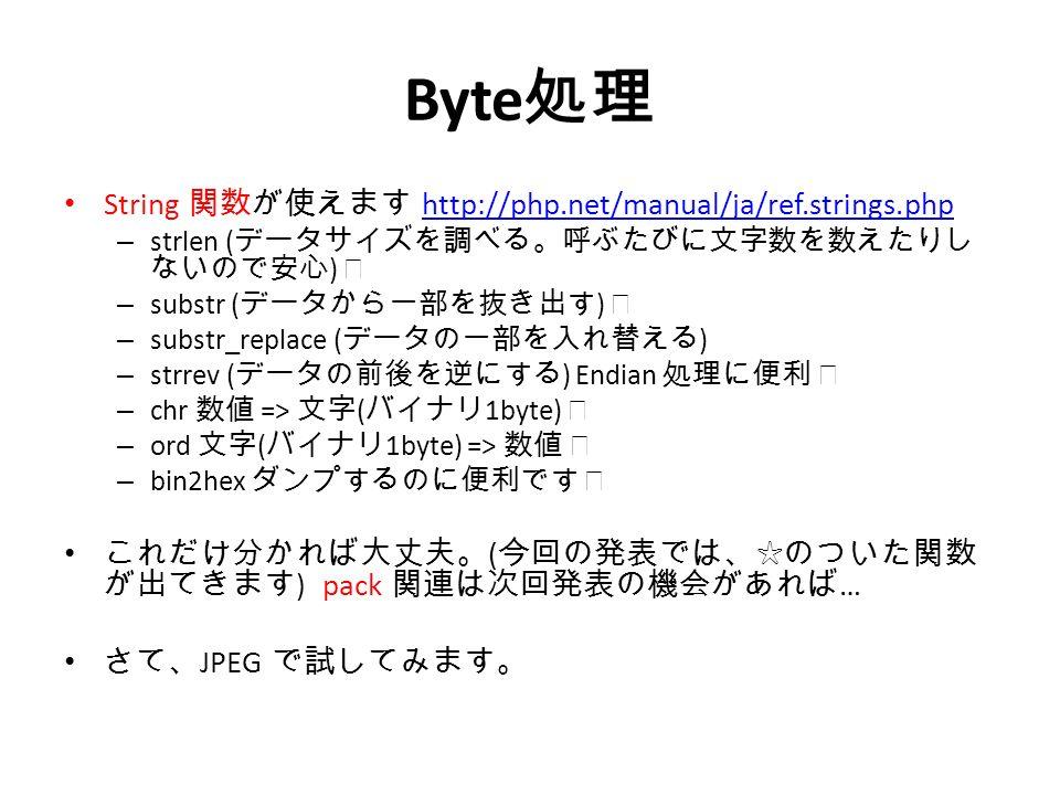 Byte 処理 String 関数が使えます http://php.net/manual/ja/ref.strings.phphttp://php.net/manual/ja/ref.strings.php – strlen ( データサイズを調べる。呼ぶたびに文字数を数えたりし ないので安心 ) ☆ – substr ( データから一部を抜き出す ) ☆ – substr_replace ( データの一部を入れ替える ) – strrev ( データの前後を逆にする ) Endian 処理に便利 ☆ – chr 数値 => 文字 ( バイナリ 1byte) ☆ – ord 文字 ( バイナリ 1byte) => 数値 ☆ – bin2hex ダンプするのに便利です ☆ これだけ分かれば大丈夫。 ( 今回の発表では、☆のついた関数 が出てきます ) pack 関連は次回発表の機会があれば … さて、 JPEG で試してみます。