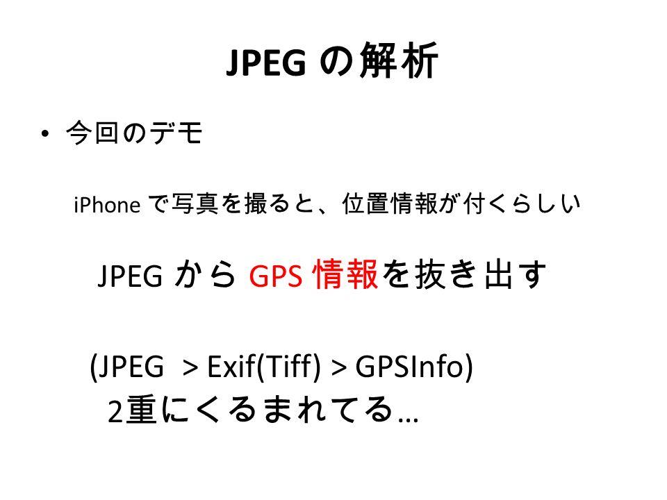 JPEG の解析 今回のデモ iPhone で写真を撮ると、位置情報が付くらしい JPEG から GPS 情報を抜き出す (JPEG > Exif(Tiff) > GPSInfo) 2 重にくるまれてる …
