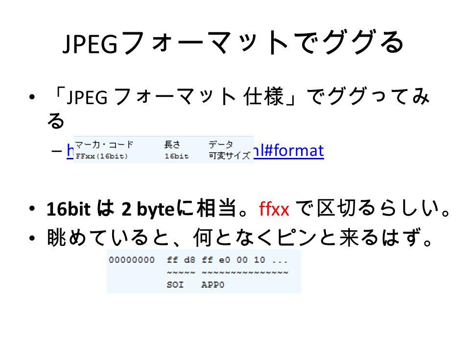 JPEG フォーマットでググる 「 JPEG フォーマット 仕様」でググってみ る – http://siisise.net/jpeg.html#format http://siisise.net/jpeg.html#format 16bit は 2 byte に相当。 ffxx で区切るらしい。 眺めていると、何となくピンと来るはず。