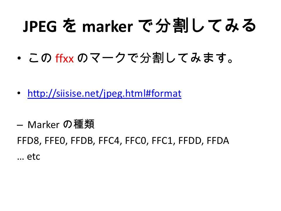 JPEG を marker で分割してみる この ffxx のマークで分割してみます。 http://siisise.net/jpeg.html#format – Marker の種類 FFD8, FFE0, FFDB, FFC4, FFC0, FFC1, FFDD, FFDA … etc