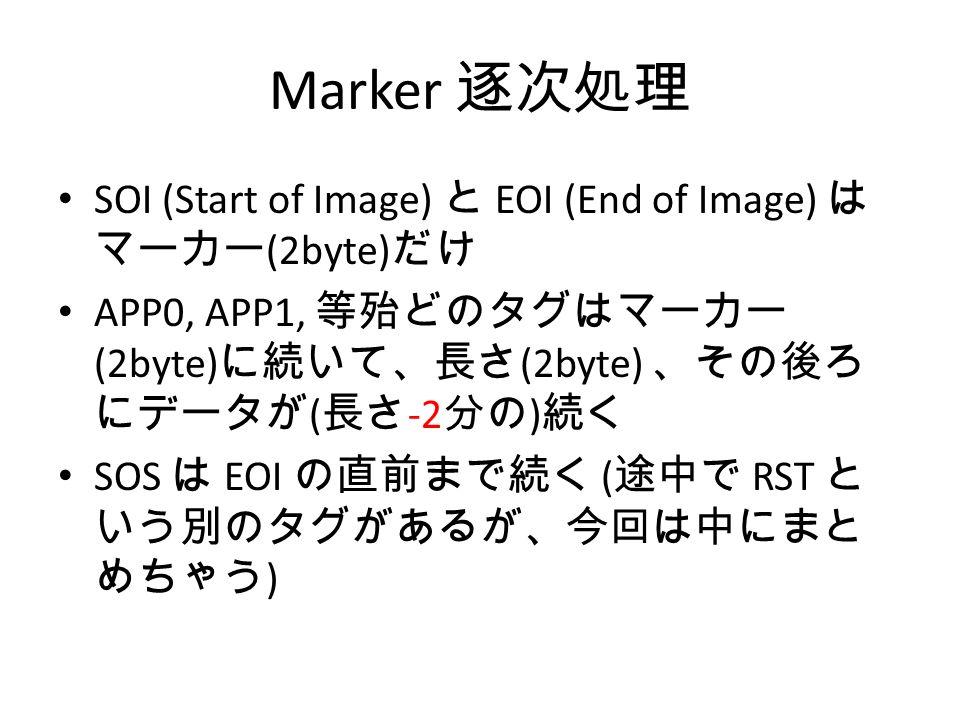 Marker 逐次処理 SOI (Start of Image) と EOI (End of Image) は マーカー (2byte) だけ APP0, APP1, 等殆どのタグはマーカー (2byte) に続いて、長さ (2byte) 、その後ろ にデータが ( 長さ -2 分の ) 続く SOS は EOI の直前まで続く ( 途中で RST と いう別のタグがあるが、今回は中にまと めちゃう )