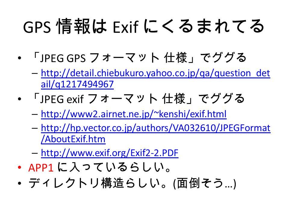 GPS 情報は Exif にくるまれてる 「 JPEG GPS フォーマット 仕様」でググる – http://detail.chiebukuro.yahoo.co.jp/qa/question_det ail/q1217494967 http://detail.chiebukuro.yahoo.co.jp/qa/question_det ail/q1217494967 「 JPEG exif フォーマット 仕様」でググる – http://www2.airnet.ne.jp/~kenshi/exif.html http://www2.airnet.ne.jp/~kenshi/exif.html – http://hp.vector.co.jp/authors/VA032610/JPEGFormat /AboutExif.htm http://hp.vector.co.jp/authors/VA032610/JPEGFormat /AboutExif.htm – http://www.exif.org/Exif2-2.PDF http://www.exif.org/Exif2-2.PDF APP1 に入っているらしい。 ディレクトリ構造らしい。 ( 面倒そう …)
