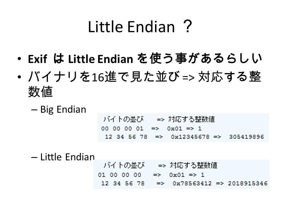 Little Endian ? Exif は Little Endian を使う事があるらしい バイナリを 16 進で見た並び => 対応する整 数値 – Big Endian – Little Endian