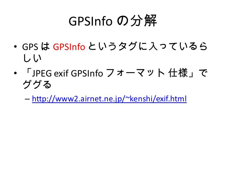 GPSInfo の分解 GPS は GPSInfo というタグに入っているら しい 「 JPEG exif GPSInfo フォーマット 仕様」で ググる – http://www2.airnet.ne.jp/~kenshi/exif.html http://www2.airnet.ne.jp/~kenshi/exif.html