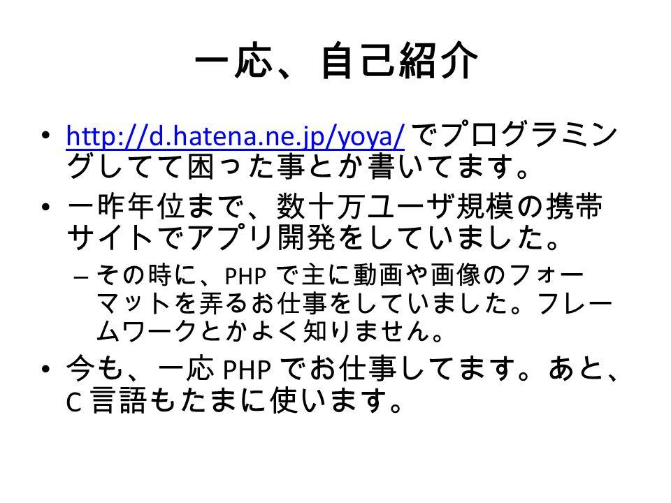 一応、自己紹介 http://d.hatena.ne.jp/yoya/ でプログラミン グしてて困った事とか書いてます。 http://d.hatena.ne.jp/yoya/ 一昨年位まで、数十万ユーザ規模の携帯 サイトでアプリ開発をしていました。 – その時に、 PHP で主に動画や画像のフォー マットを弄るお仕事をしていました。フレー ムワークとかよく知りません。 今も、一応 PHP でお仕事してます。あと、 C 言語もたまに使います。