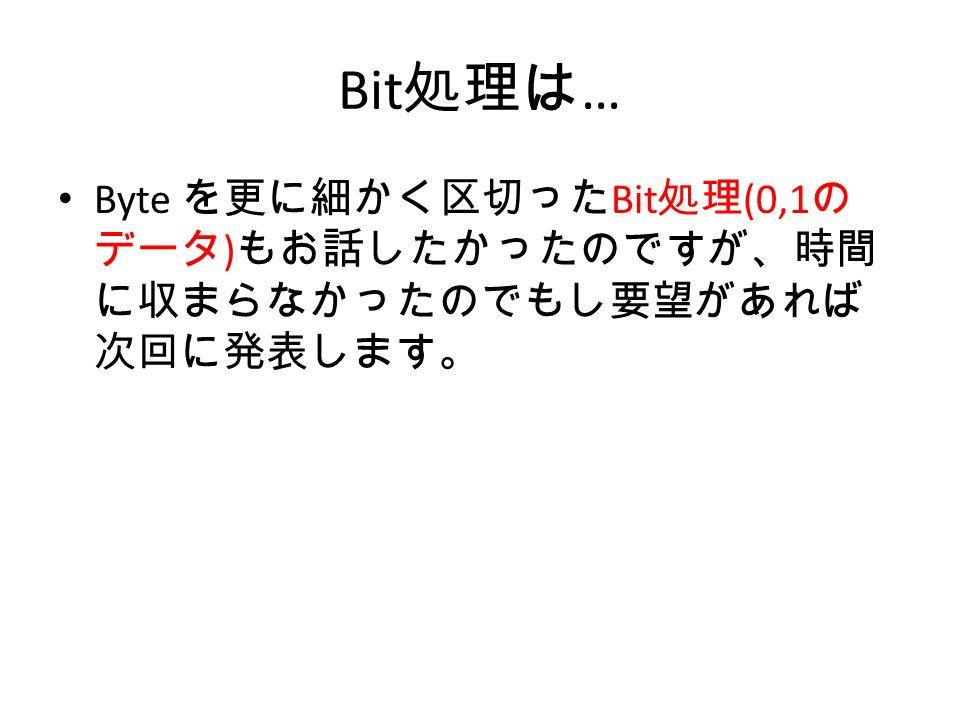 Bit 処理は … Byte を更に細かく区切った Bit 処理 (0,1 の データ ) もお話したかったのですが、時間 に収まらなかったのでもし要望があれば 次回に発表します。