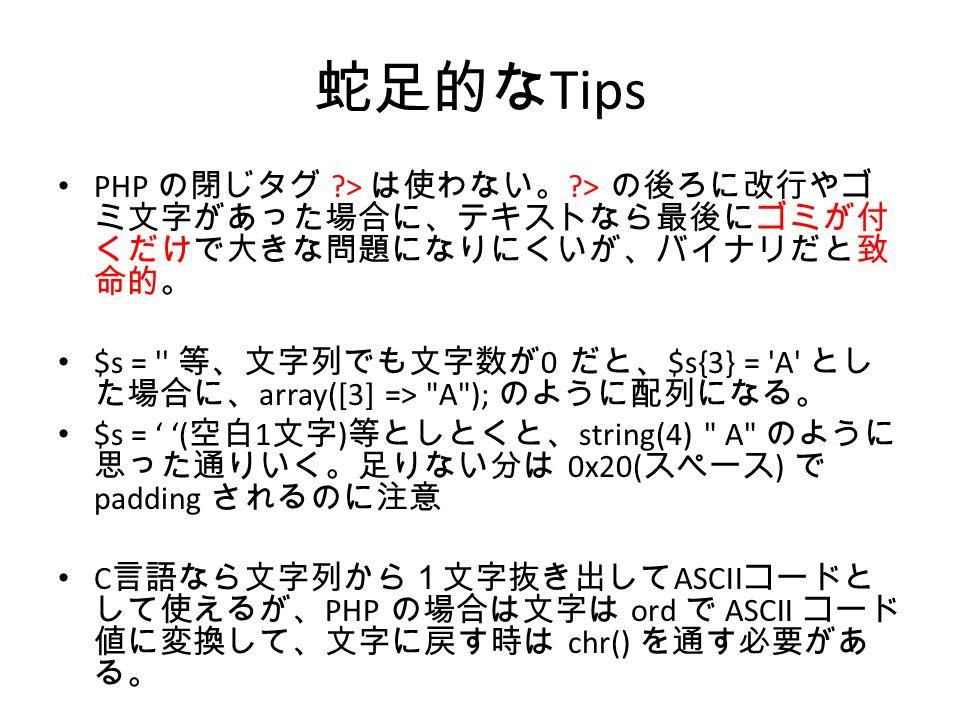 蛇足的な Tips PHP の閉じタグ > は使わない。 > の後ろに改行やゴ ミ文字があった場合に、テキストなら最後にゴミが付 くだけで大きな問題になりにくいが、バイナリだと致 命的。 $s = 等、文字列でも文字数が 0 だと、 $s{3} = A とし た場合に、 array([3] => A ); のように配列になる。 $s = ' '( 空白 1 文字 ) 等としとくと、 string(4) A のように 思った通りいく。足りない分は 0x20( スペース ) で padding されるのに注意 C 言語なら文字列から1文字抜き出して ASCII コードと して使えるが、 PHP の場合は文字は ord で ASCII コード 値に変換して、文字に戻す時は chr() を通す必要があ る。