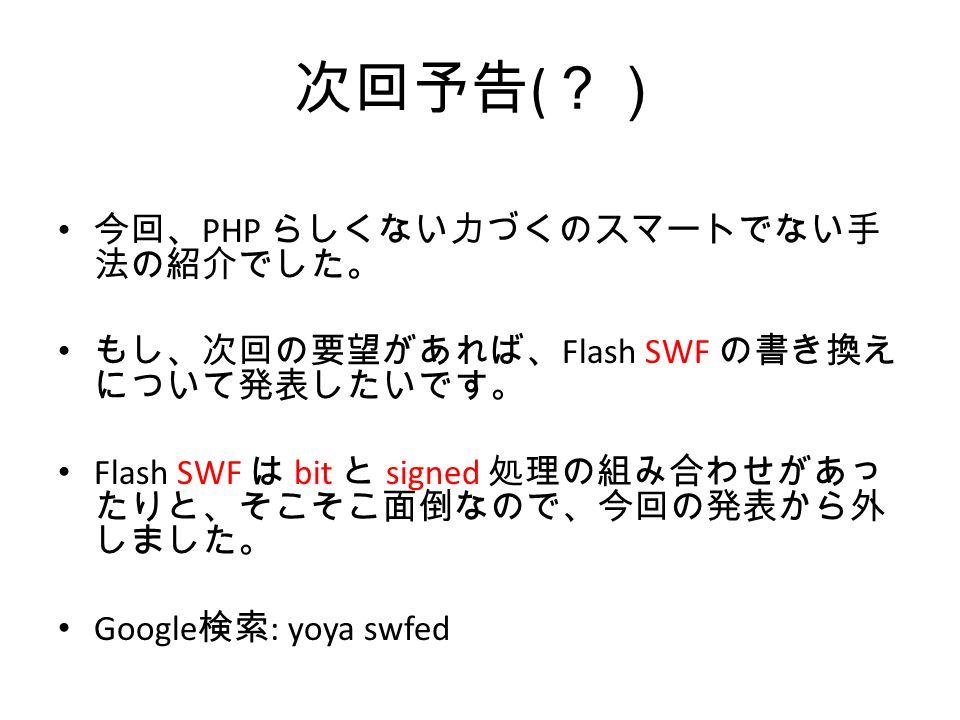 次回予告 ( ?) 今回、 PHP らしくない力づくのスマートでない手 法の紹介でした。 もし、次回の要望があれば、 Flash SWF の書き換え について発表したいです。 Flash SWF は bit と signed 処理の組み合わせがあっ たりと、そこそこ面倒なので、今回の発表から外 しました。 Google 検索 : yoya swfed