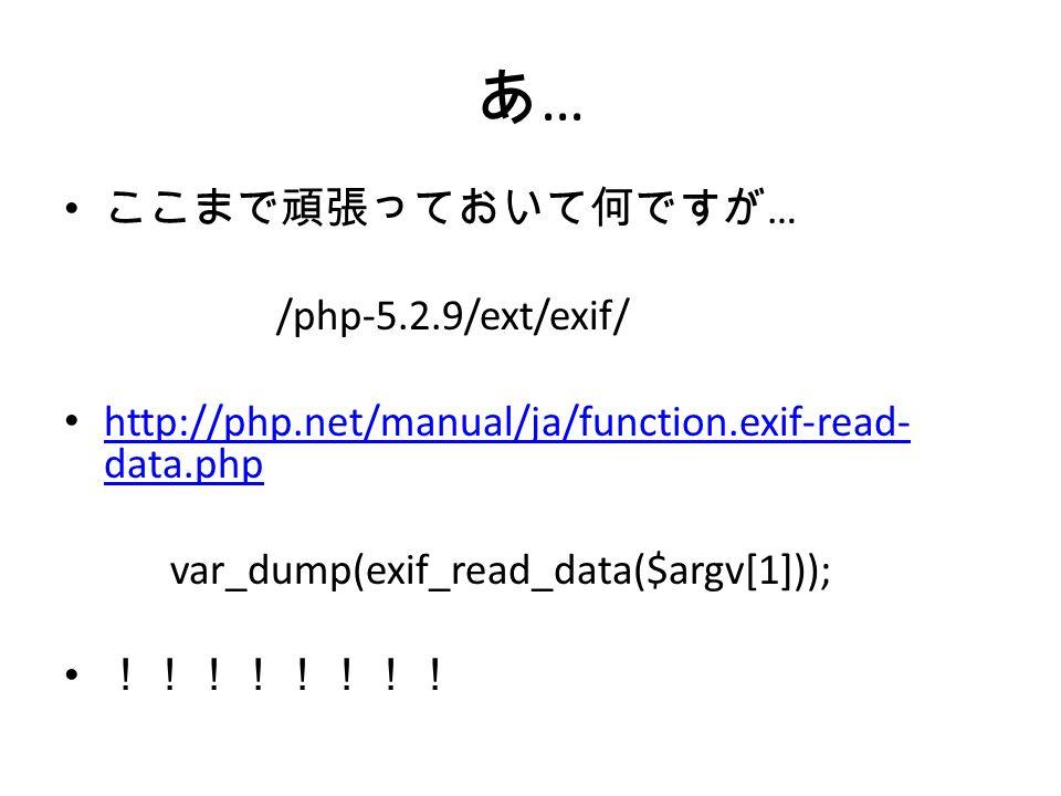 あ…あ… ここまで頑張っておいて何ですが … /php-5.2.9/ext/exif/ http://php.net/manual/ja/function.exif-read- data.php http://php.net/manual/ja/function.exif-read- data.php var_dump(exif_read_data($argv[1])); !!!!!!!!