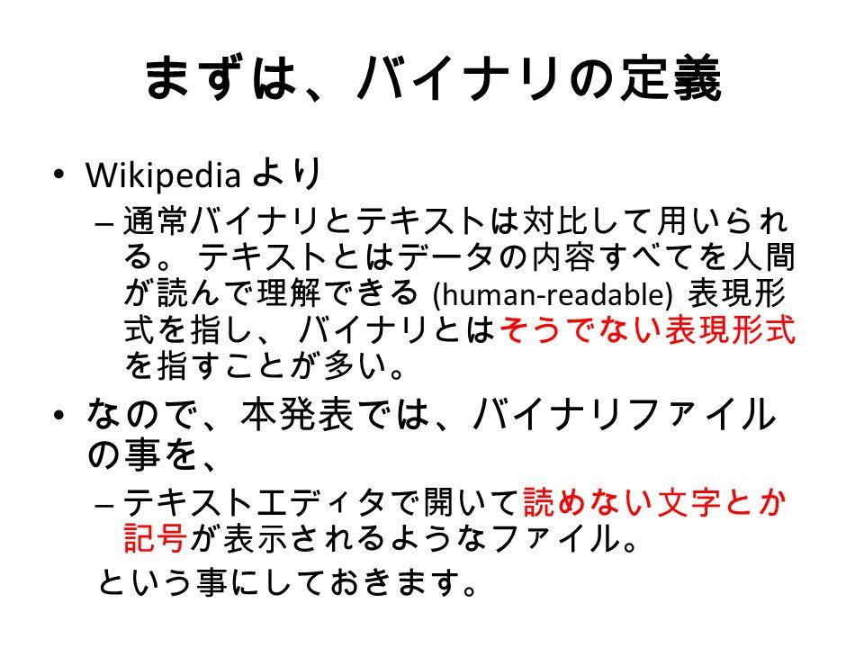 まずは、バイナリの定義 Wikipedia より – 通常バイナリとテキストは対比して用いられ る。 テキストとはデータの内容すべてを人間 が読んで理解できる (human-readable) 表現形 式を指し、 バイナリとはそうでない表現形式 を指すことが多い。 なので、本発表では、バイナリファイル の事を、 – テキストエディタで開いて読めない文字とか 記号が表示されるようなファイル。 という事にしておきます。
