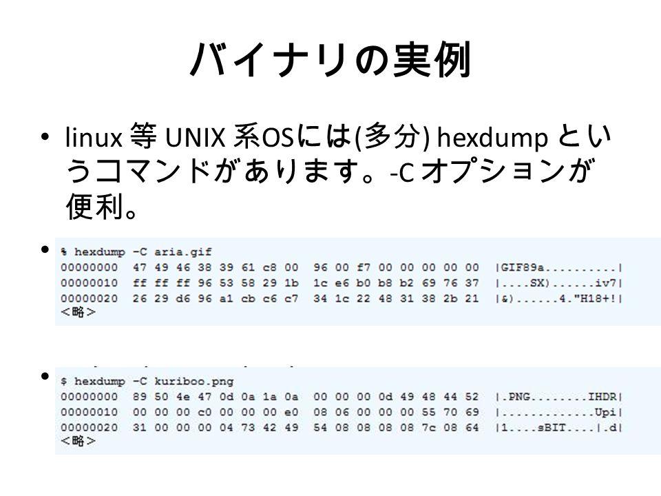 バイナリの実例 linux 等 UNIX 系 OS には ( 多分 ) hexdump とい うコマンドがあります。 -C オプションが 便利。 % hexdump -C aria.gif % hexdump -C kuriboo.png