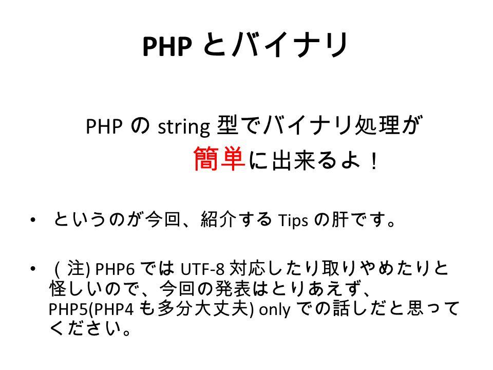 PHP とバイナリ PHP の string 型でバイナリ処理が 簡単 に出来るよ! というのが今回、紹介する Tips の肝です。 (注 ) PHP6 では UTF-8 対応したり取りやめたりと 怪しいので、今回の発表はとりあえず、 PHP5(PHP4 も多分大丈夫 ) only での話しだと思って ください。