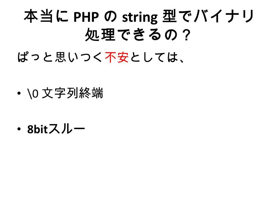 本当に PHP の string 型でバイナリ 処理できるの? ぱっと思いつく不安としては、 \0 文字列終端 8bit スルー