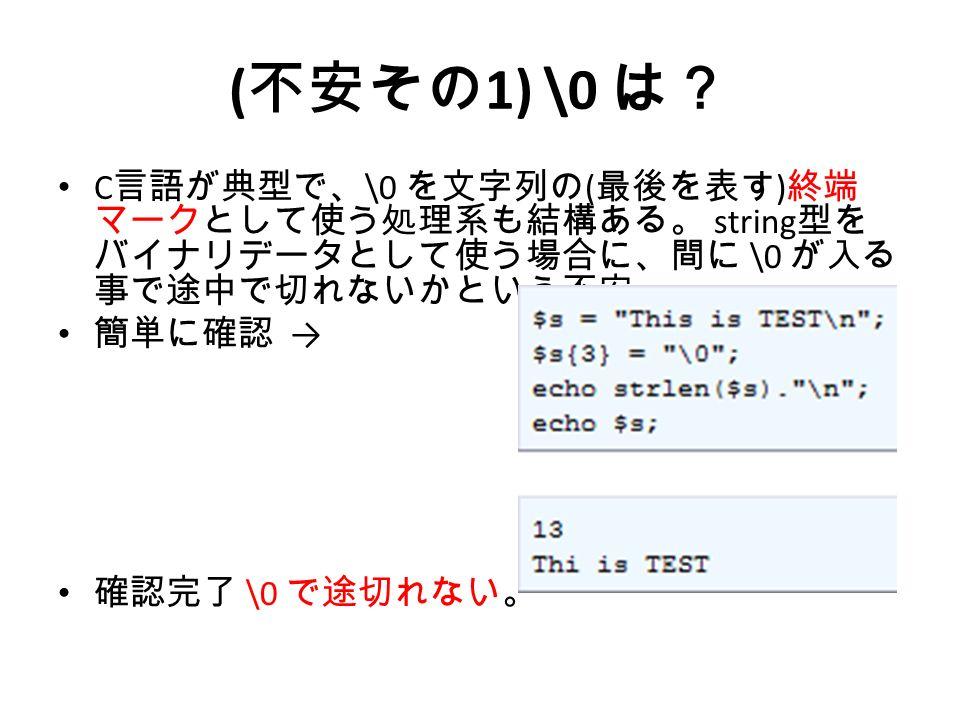 ( 不安その 1) \0 は? C 言語が典型で、 \0 を文字列の ( 最後を表す ) 終端 マークとして使う処理系も結構ある。 string 型を バイナリデータとして使う場合に、間に \0 が入る 事で途中で切れないかという不安。 簡単に確認 → 確認完了 \0 で途切れない。