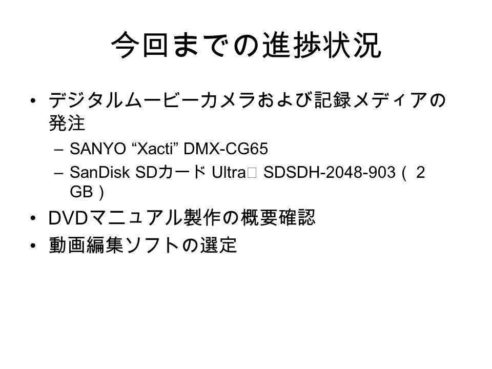 今回までの進捗状況 デジタルムービーカメラおよび記録メディアの 発注 –SANYO Xacti DMX-CG65 –SanDisk SD カード Ultra Ⅱ SDSDH-2048-903 (2 GB ) DVD マニュアル製作の概要確認 動画編集ソフトの選定