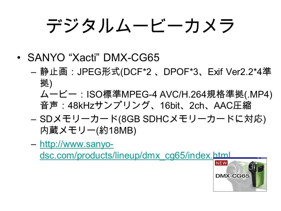 デジタルムービーカメラ SANYO Xacti DMX-CG65 – 静止画: JPEG 形式 (DCF*2 、 DPOF*3 、 Exif Ver2.2*4 準 拠 ) ムービー: ISO 標準 MPEG-4 AVC/H.264 規格準拠 (.MP4) 音声: 48kHz サンプリング、 16bit 、 2ch 、 AAC 圧縮 –SD メモリーカード (8GB SDHC メモリーカードに対応 ) 内蔵メモリー ( 約 18MB) –http://www.sanyo- dsc.com/products/lineup/dmx_cg65/index.htmlhttp://www.sanyo- dsc.com/products/lineup/dmx_cg65/index.html