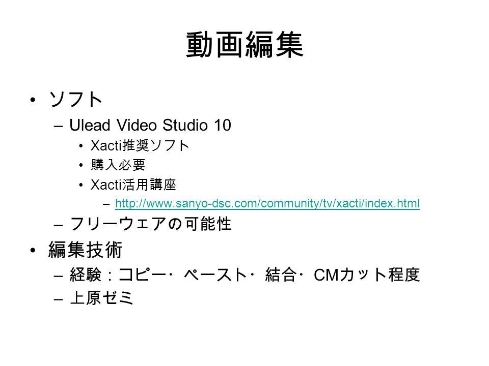 動画編集 ソフト –Ulead Video Studio 10 Xacti 推奨ソフト 購入必要 Xacti 活用講座 –http://www.sanyo-dsc.com/community/tv/xacti/index.htmlhttp://www.sanyo-dsc.com/community/tv/xacti/index.html – フリーウェアの可能性 編集技術 – 経験:コピー・ペースト・結合・ CM カット程度 – 上原ゼミ