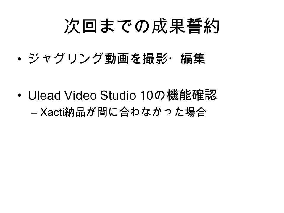 次回までの成果誓約 ジャグリング動画を撮影・編集 Ulead Video Studio 10 の機能確認 –Xacti 納品が間に合わなかった場合
