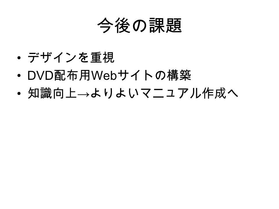 今後の課題 デザインを重視 DVD 配布用 Web サイトの構築 知識向上 → よりよいマニュアル作成へ