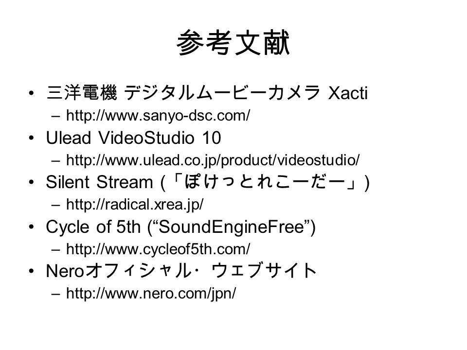 参考文献 三洋電機 デジタルムービーカメラ Xacti –http://www.sanyo-dsc.com/ Ulead VideoStudio 10 –http://www.ulead.co.jp/product/videostudio/ Silent Stream ( 「ぽけっとれこーだー」 ) –http://radical.xrea.jp/ Cycle of 5th ( SoundEngineFree ) –http://www.cycleof5th.com/ Nero オフィシャル・ウェブサイト –http://www.nero.com/jpn/