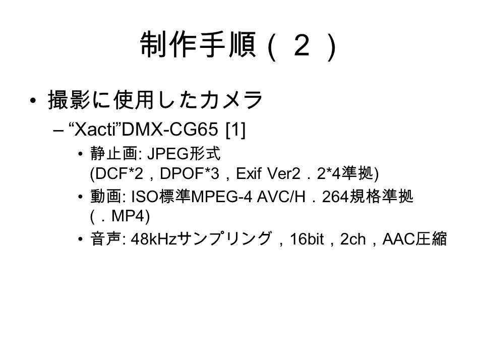 制作手順(2) 撮影に使用したカメラ – Xacti DMX-CG65 [1] 静止画 : JPEG 形式 (DCF*2 , DPOF*3 , Exif Ver2 . 2*4 準拠 ) 動画 : ISO 標準 MPEG-4 AVC/H . 264 規格準拠 ( . MP4) 音声 : 48kHz サンプリング, 16bit , 2ch , AAC 圧縮