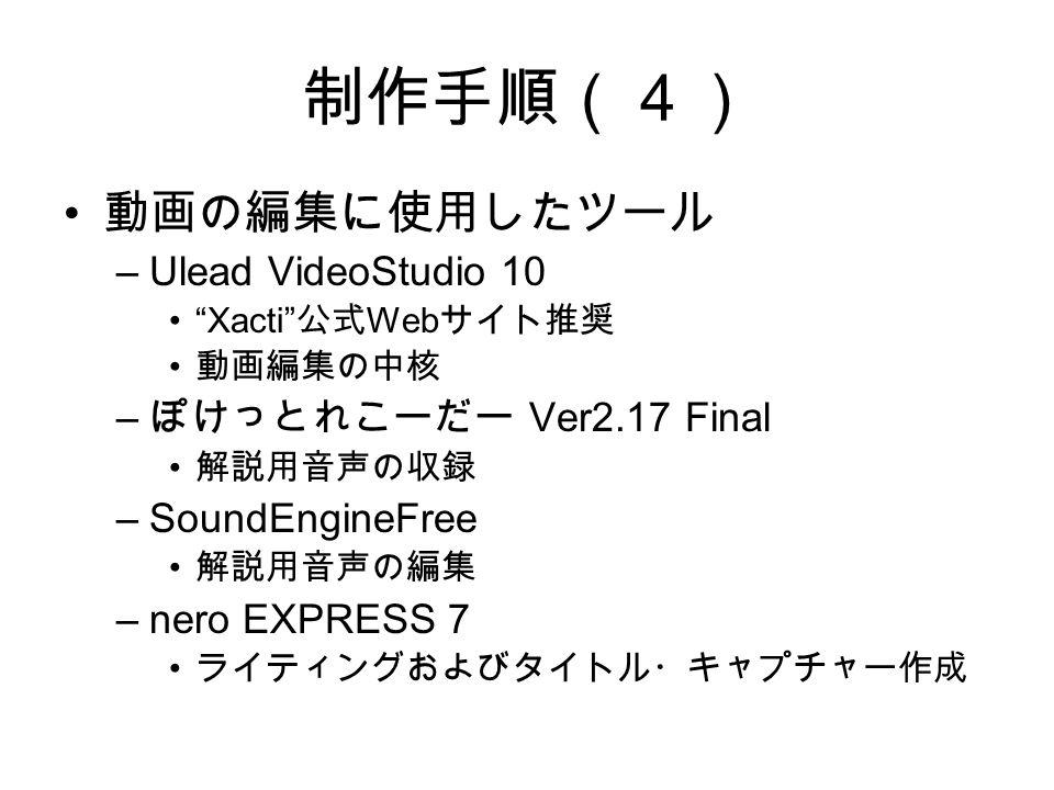 制作手順(4) 動画の編集に使用したツール –Ulead VideoStudio 10 Xacti 公式 Web サイト推奨 動画編集の中核 – ぽけっとれこーだー Ver2.17 Final 解説用音声の収録 –SoundEngineFree 解説用音声の編集 –nero EXPRESS 7 ライティングおよびタイトル・キャプチャー作成