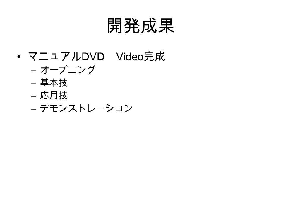 開発成果 マニュアル DVD Video 完成 – オープニング – 基本技 – 応用技 – デモンストレーション