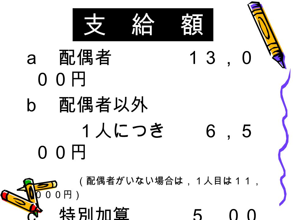 支 給 額 a 配偶者 13,0 00円 b 配偶者以外 1人につき 6,5 00円 (配偶者がいない場合は,1人目は11, 000円) c 特別加算 5,00 0円