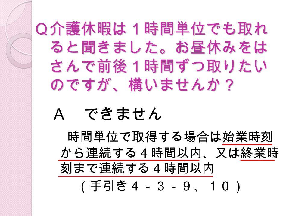 Q介護休暇は1時間単位でも取れ ると聞きました。お昼休みをは さんで前後1時間ずつ取りたい のですが、構いませんか? A できません 時間単位で取得する場合は始業時刻 から連続する4時間以内、又は終業時 刻まで連続する4時間以内 (手引き4-3-9、10)