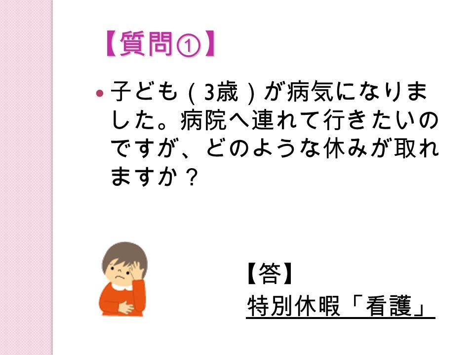 【質問①】 子ども( 3 歳)が病気になりま した。病院へ連れて行きたいの ですが、どのような休みが取れ ますか? 【答】【答】 特別休暇「看護」