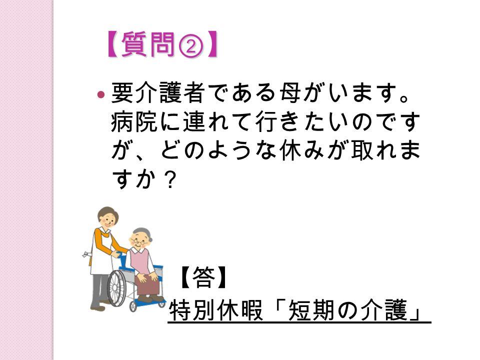 【質問②】 要介護者である母がいます。 病院に連れて行きたいのです が、どのような休みが取れま すか? 【答】 特別休暇「短期の介護」