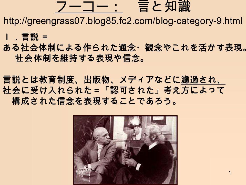 1 フーコー: 言と知識 http://greengrass07.blog85.fc2.com/blog-category-9.html I.言説 = ある社会体制による作られた通念・観念やこれを活かす表現。 社会体制を維持する表現や信念。 言説とは教育制度、出版物、メディアなどに濾過され、 社会に受け入れられた=「認可された」考え方によって 構成された信念を表現することであろう。