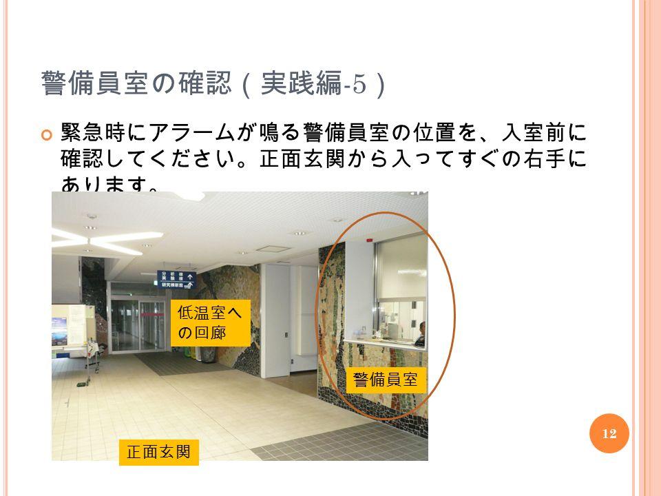 12 警備員室の確認(実践編 -5 ) 緊急時にアラームが鳴る警備員室の位置を、入室前に 確認してください。正面玄関から入ってすぐの右手に あります。 警備員室 正面玄関 低温室へ の回廊