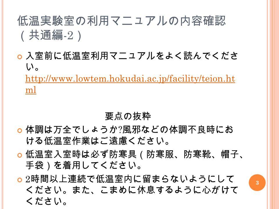 3 低温実験室の利用マニュアルの内容確認 (共通編 -2 ) 入室前に低温室利用マニュアルをよく読んでくださ い。 http://www.lowtem.hokudai.ac.jp/facility/teion.ht ml 要点の抜粋 体調は万全でしょうか .